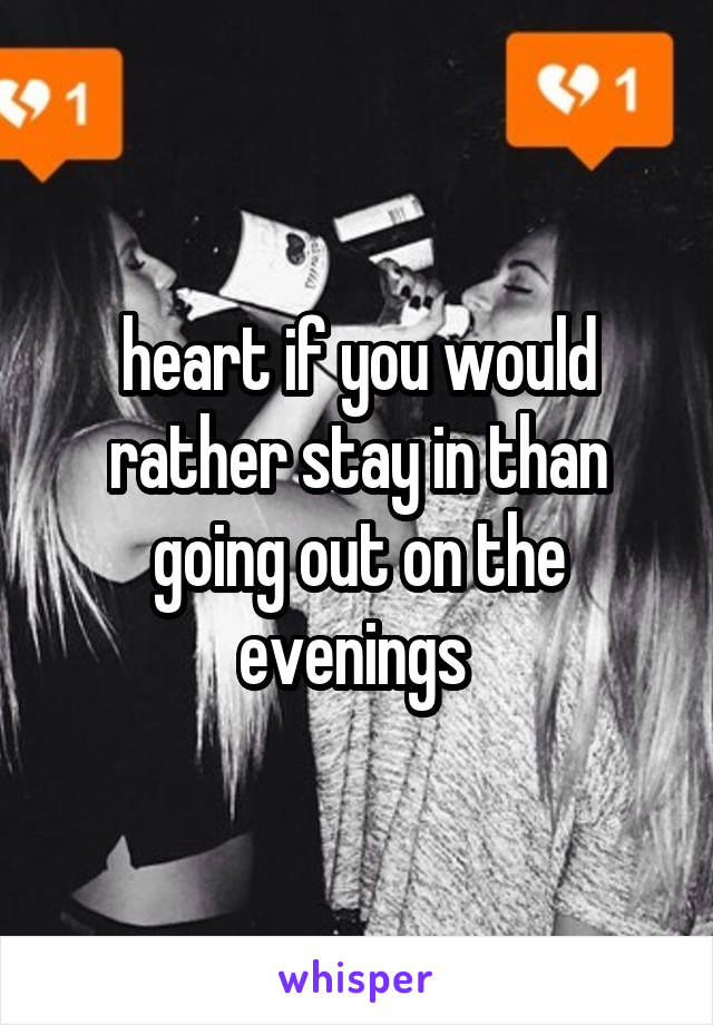 heart if you would rather stay in than going out on the evenings