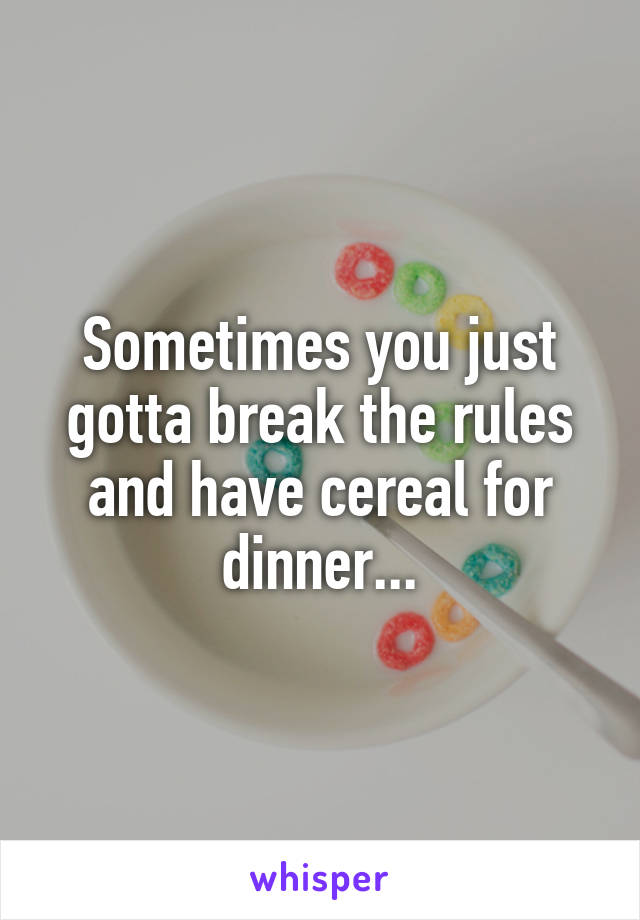 Sometimes you just gotta break the rules and have cereal for dinner...