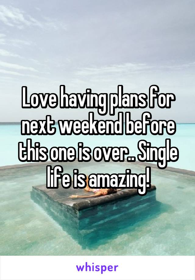 Love having plans for next weekend before this one is over.. Single life is amazing!