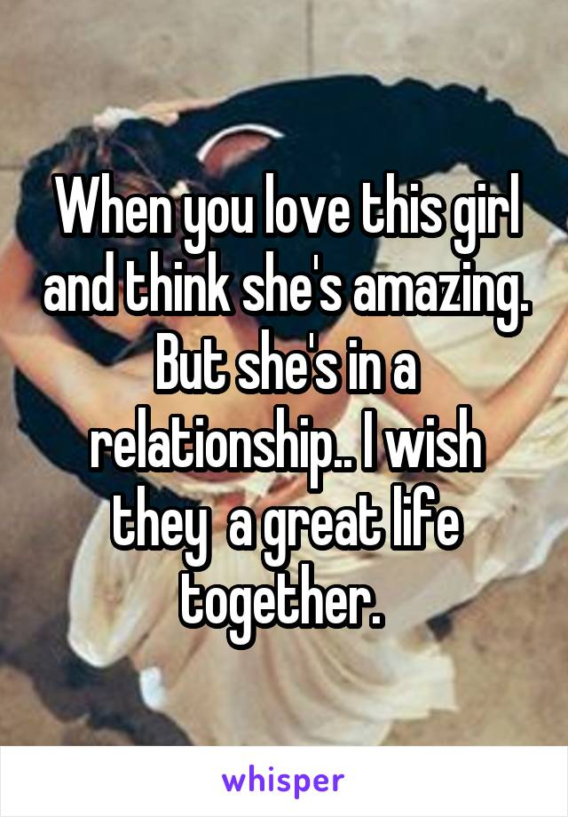 When you love this girl and think she's amazing. But she's in a relationship.. I wish they  a great life together.