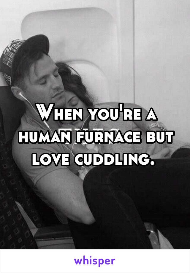 When you're a human furnace but love cuddling.