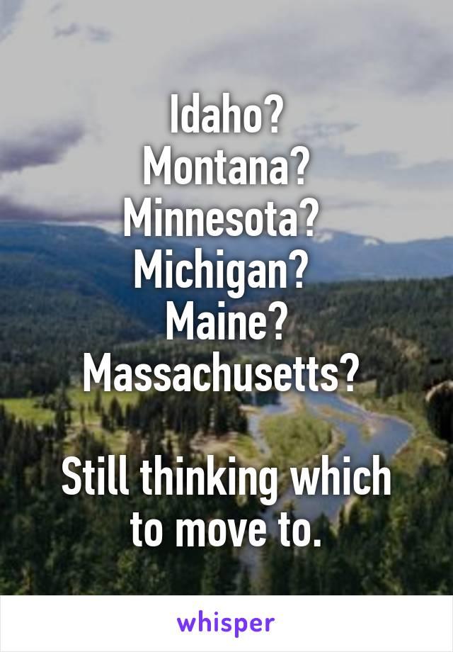 Idaho? Montana? Minnesota?  Michigan?  Maine? Massachusetts?   Still thinking which to move to.
