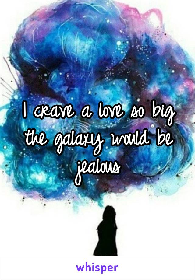 I crave a love so big the galaxy would be jealous