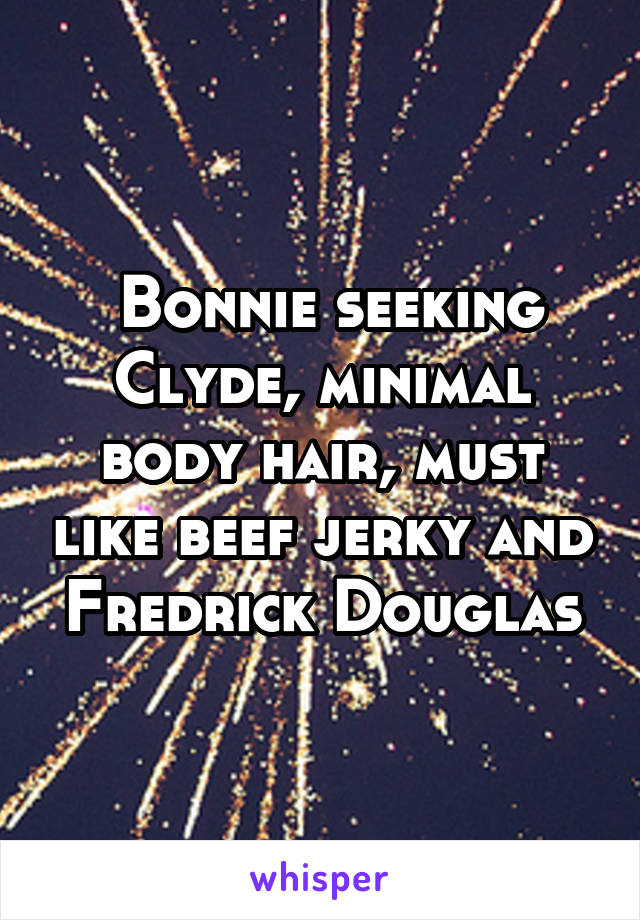 Bonnie seeking Clyde, minimal body hair, must like beef jerky and Fredrick Douglas
