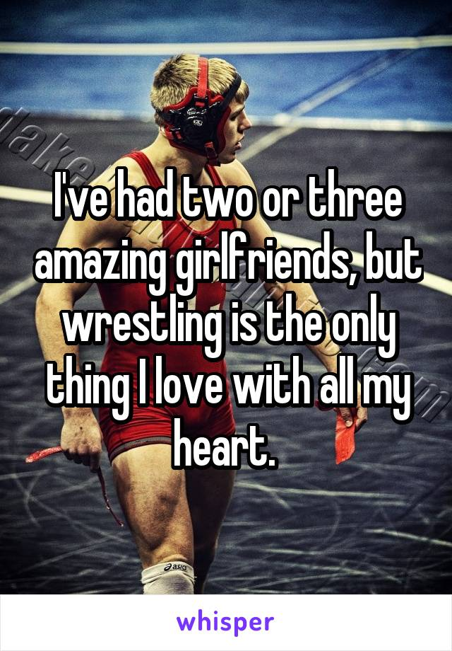 I've had two or three amazing girlfriends, but wrestling is the only thing I love with all my heart.