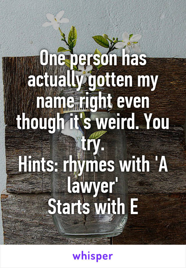 One person has actually gotten my name right even though it's weird. You try. Hints: rhymes with 'A lawyer' Starts with E