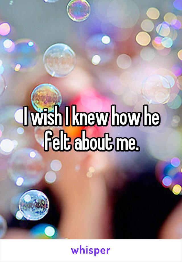 I wish I knew how he felt about me.
