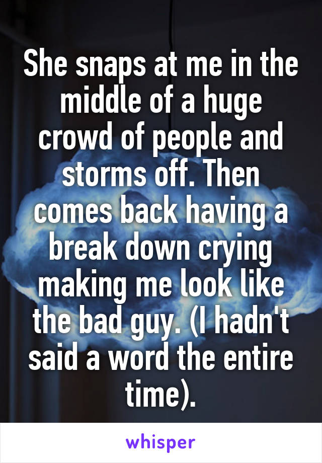 She snaps at me in the middle of a huge crowd of people and storms off. Then comes back having a break down crying making me look like the bad guy. (I hadn't said a word the entire time).