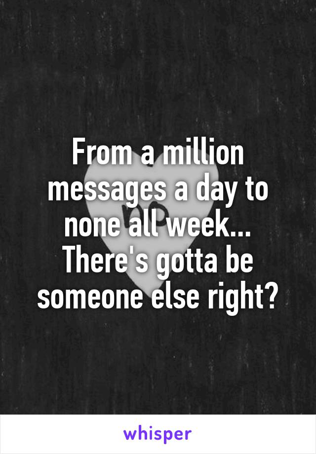 From a million messages a day to none all week... There's gotta be someone else right?