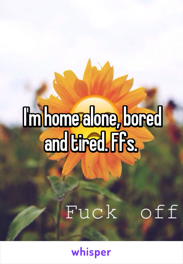 I'm home alone, bored and tired. Ffs.