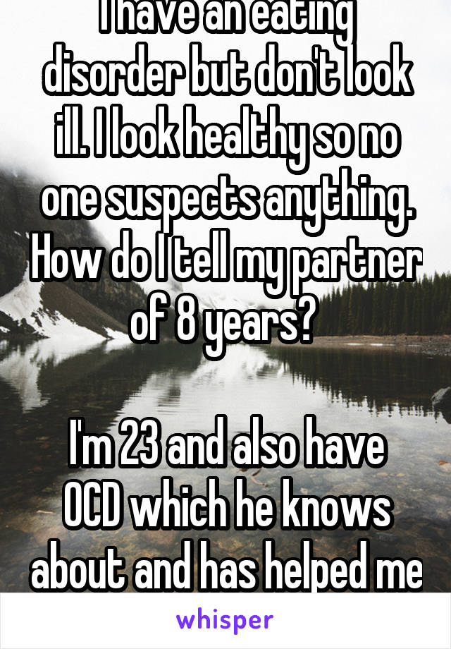 I have an eating disorder but don't look ill. I look healthy so no one suspects anything. How do I tell my partner of 8 years?   I'm 23 and also have OCD which he knows about and has helped me with