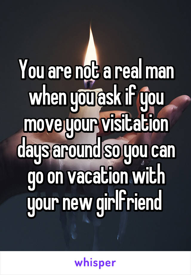You are not a real man when you ask if you move your visitation days around so you can go on vacation with your new girlfriend