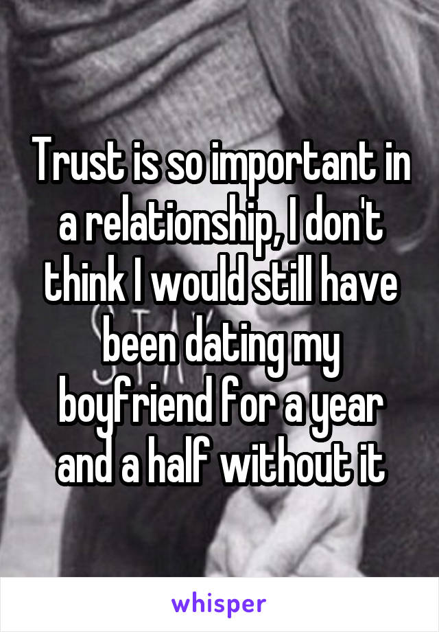 Trust is so important in a relationship, I don't think I would still have been dating my boyfriend for a year and a half without it