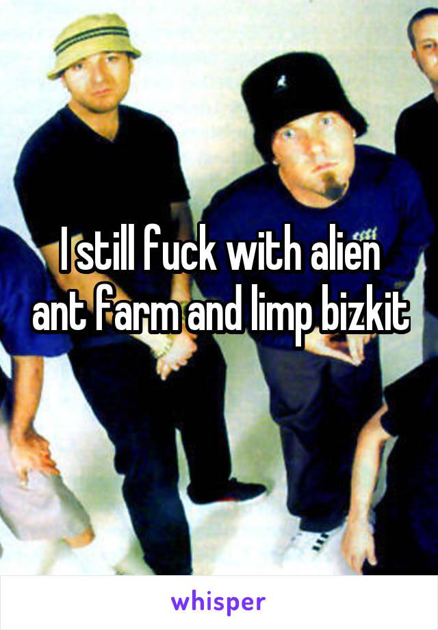 I still fuck with alien ant farm and limp bizkit