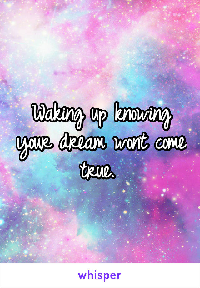 Waking up knowing your dream wont come true.