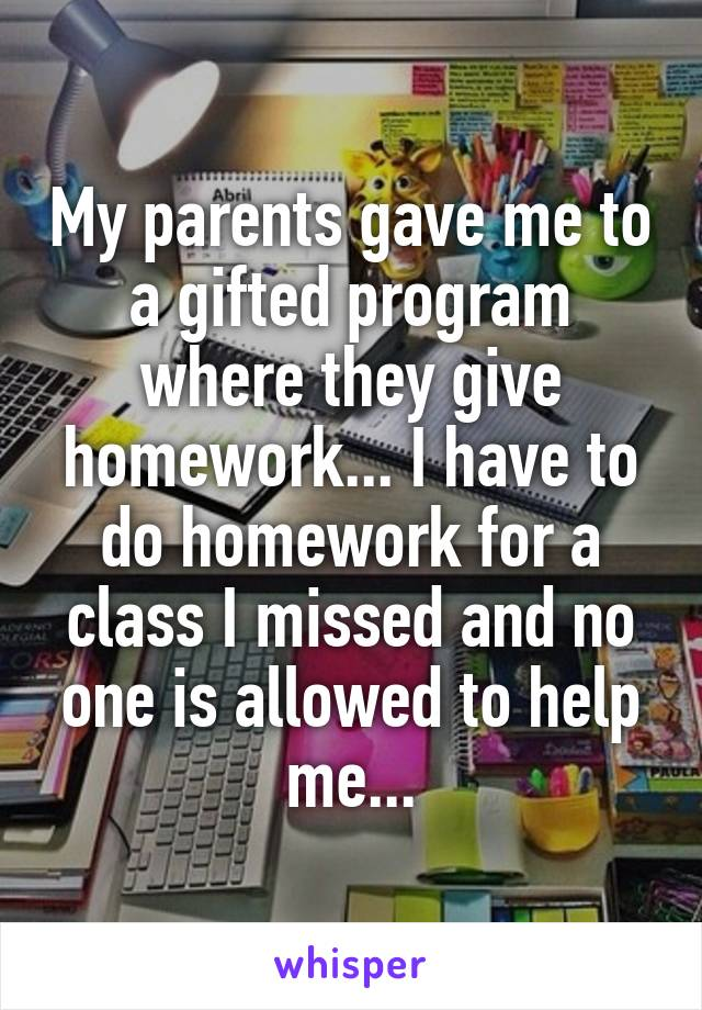 My parents gave me to a gifted program where they give homework... I have to do homework for a class I missed and no one is allowed to help me...