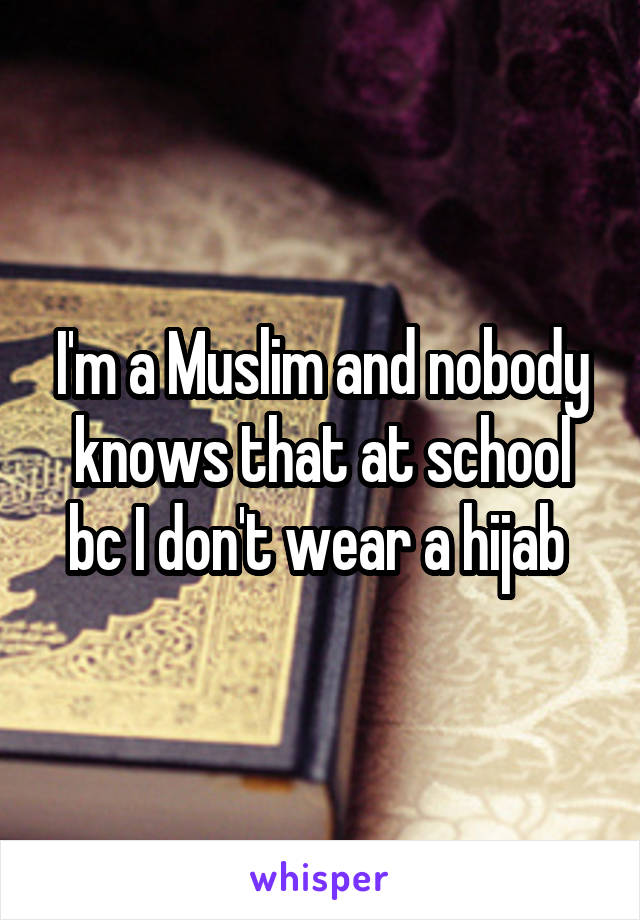 I'm a Muslim and nobody knows that at school bc I don't wear a hijab