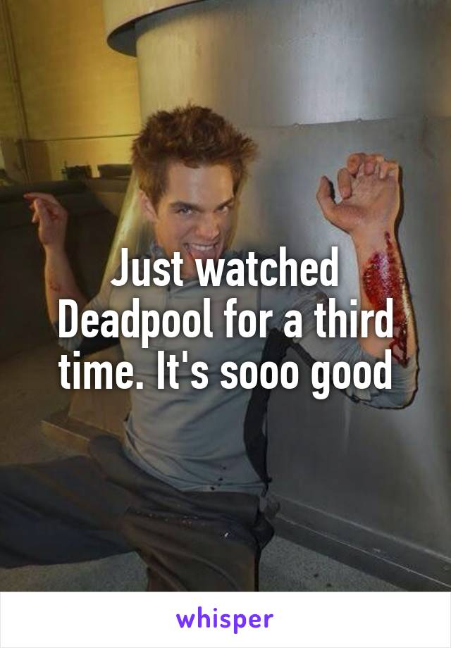 Just watched Deadpool for a third time. It's sooo good