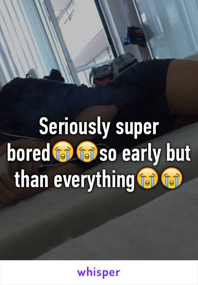 Seriously super bored😭😭so early but than everything😭😭