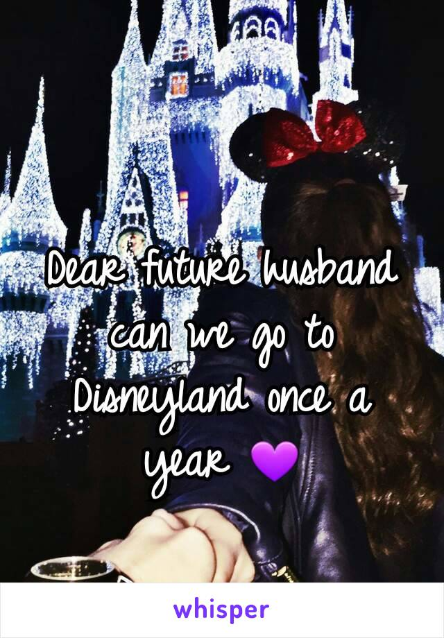 Dear future husband can we go to Disneyland once a year 💜