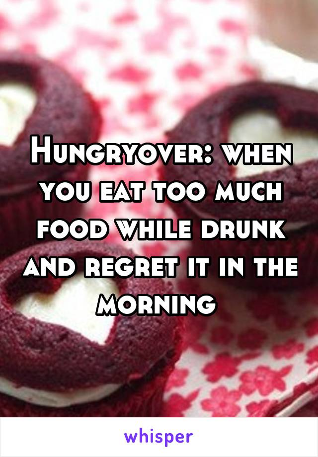 Hungryover: when you eat too much food while drunk and regret it in the morning