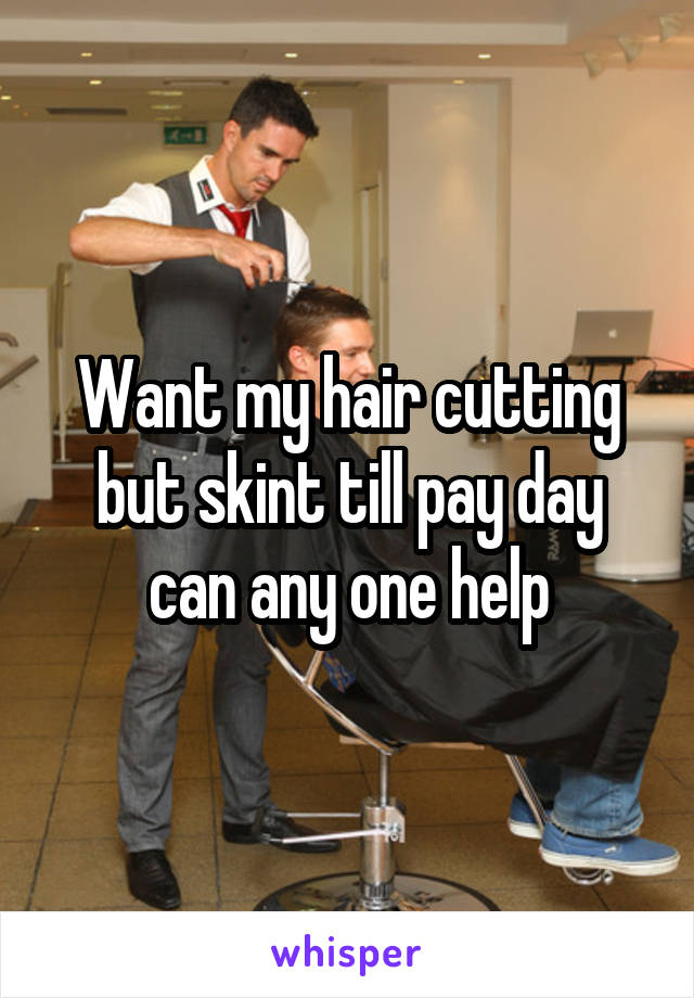 Want my hair cutting but skint till pay day can any one help