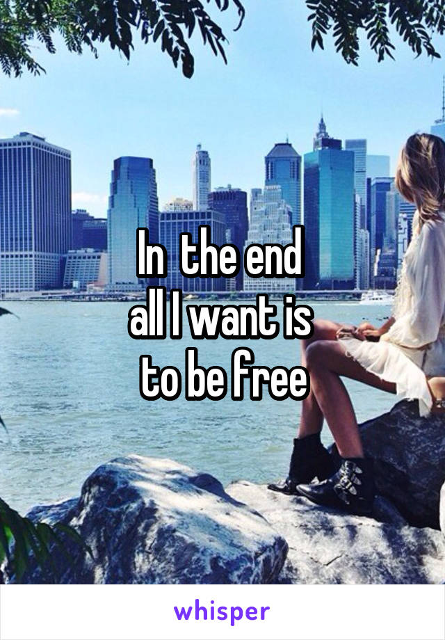 In  the end  all I want is  to be free