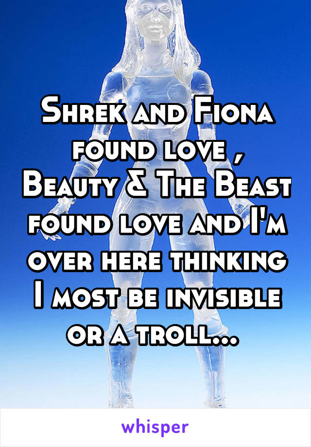 Shrek and Fiona found love , Beauty & The Beast found love and I'm over here thinking I most be invisible or a troll...