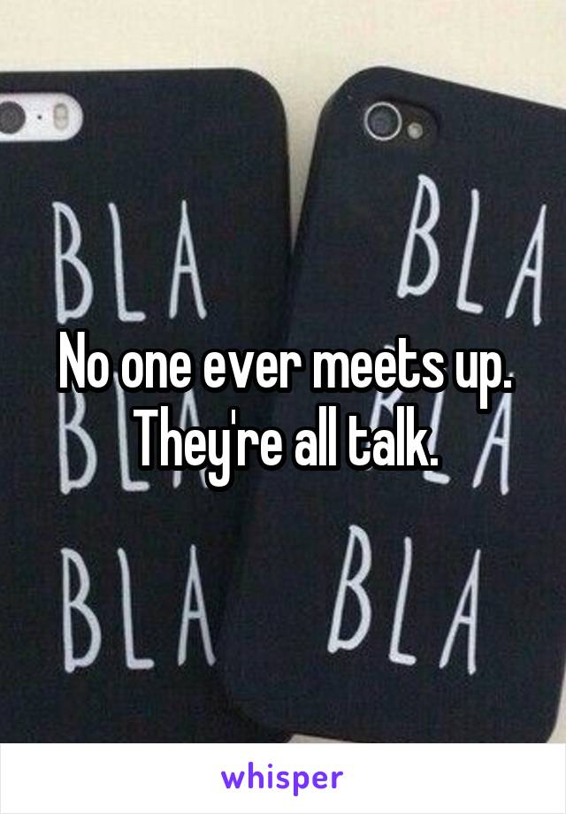 No one ever meets up. They're all talk.