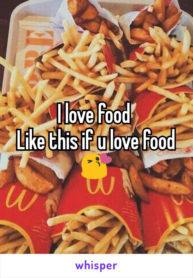 I love food  Like this if u love food😘
