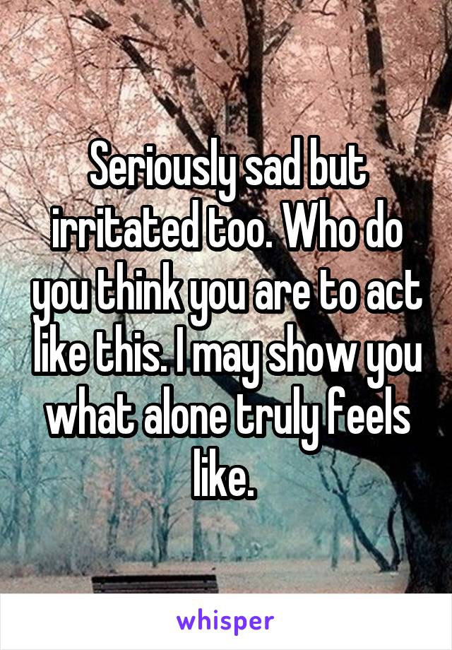 Seriously sad but irritated too. Who do you think you are to act like this. I may show you what alone truly feels like.