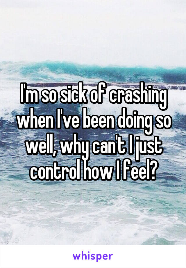 I'm so sick of crashing when I've been doing so well, why can't I just control how I feel?