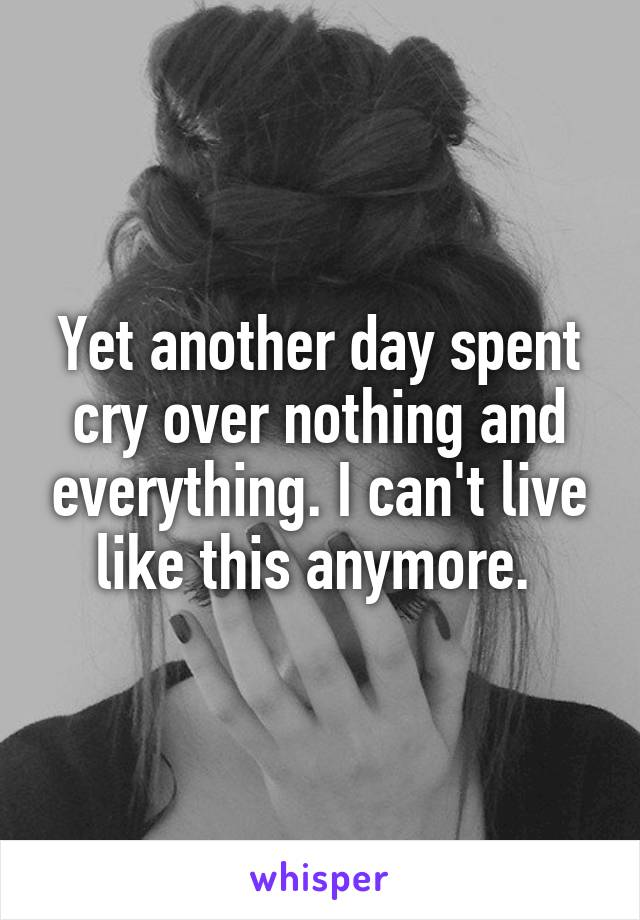 Yet another day spent cry over nothing and everything. I can't live like this anymore.