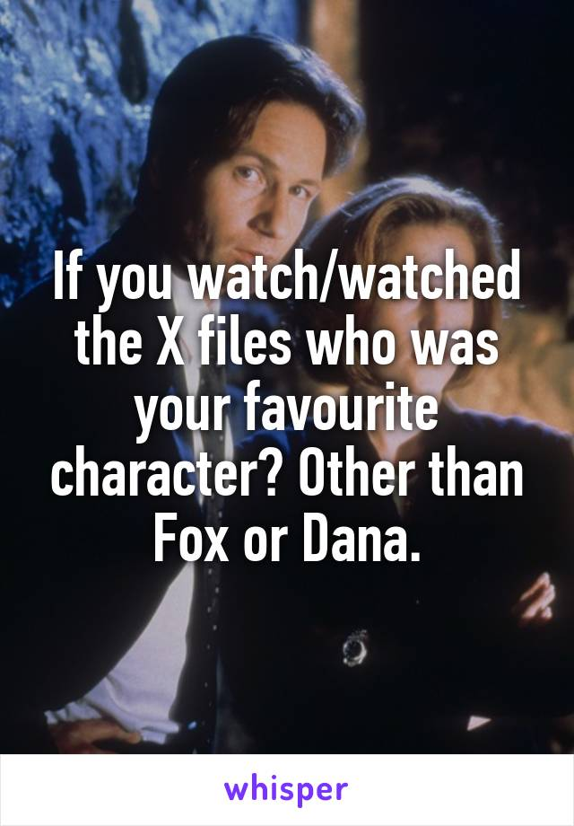 If you watch/watched the X files who was your favourite character? Other than Fox or Dana.