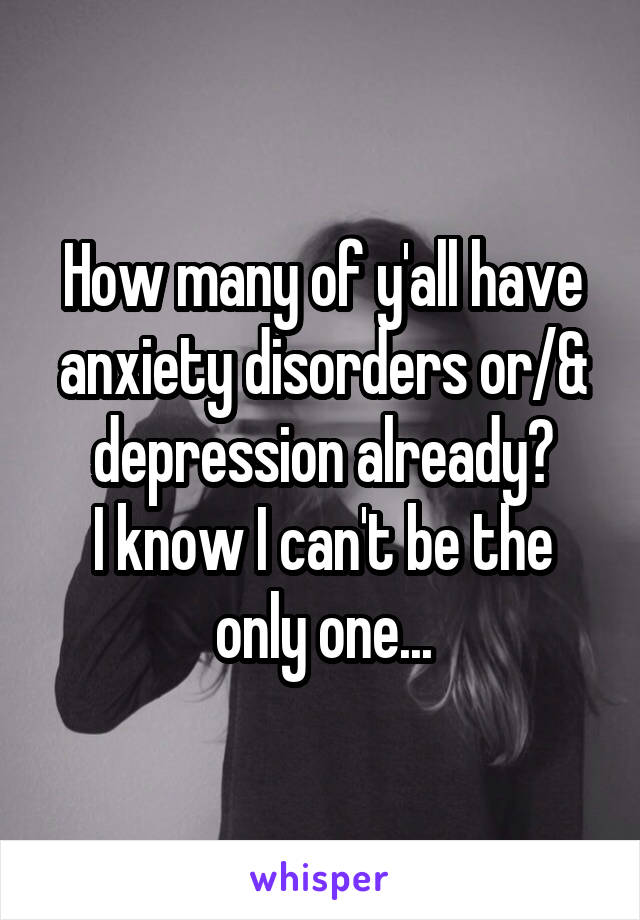 How many of y'all have anxiety disorders or/& depression already? I know I can't be the only one...