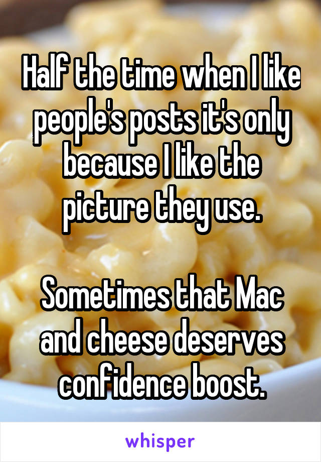 Half the time when I like people's posts it's only because I like the picture they use.  Sometimes that Mac and cheese deserves confidence boost.