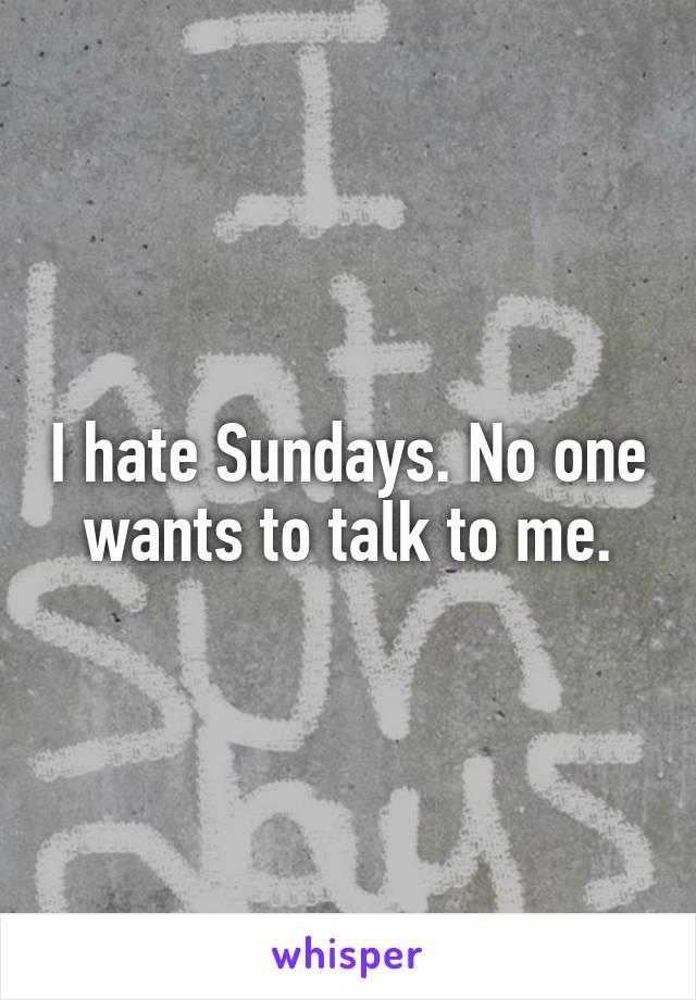 I hate Sundays. No one wants to talk to me.