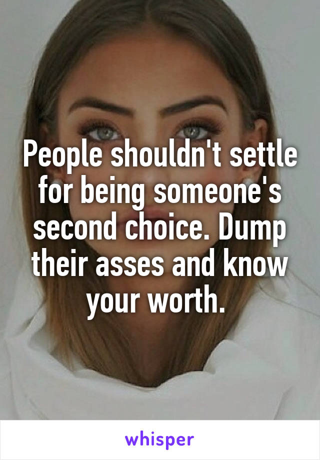 People shouldn't settle for being someone's second choice. Dump their asses and know your worth.
