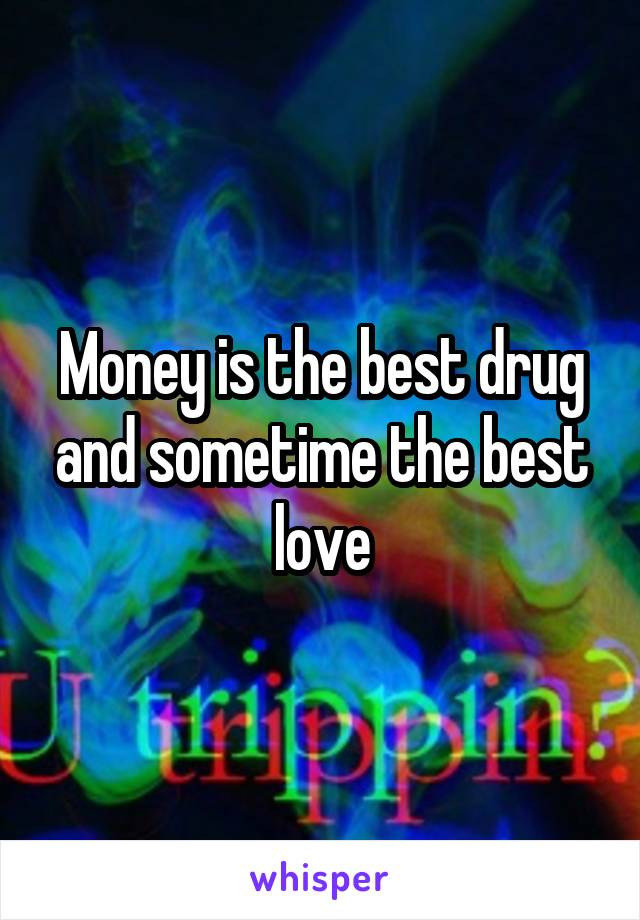 Money is the best drug and sometime the best love