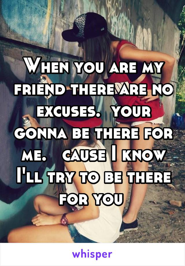 When you are my friend there are no excuses.  your gonna be there for me.   cause I know I'll try to be there for you
