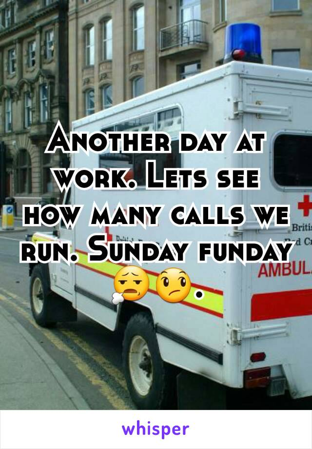 Another day at work. Lets see how many calls we run. Sunday funday😧😞.