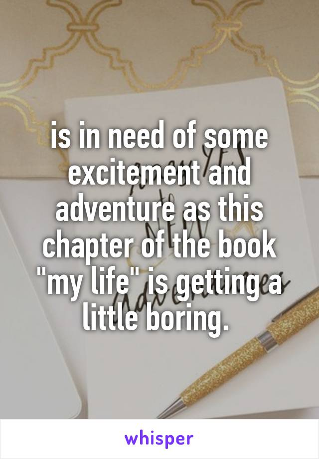"""is in need of some excitement and adventure as this chapter of the book """"my life"""" is getting a little boring."""