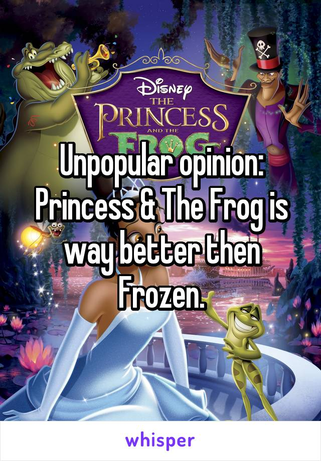 Unpopular opinion: Princess & The Frog is way better then Frozen.