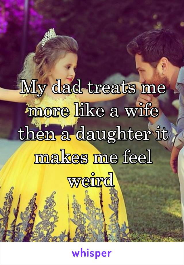 My dad treats me more like a wife then a daughter it makes me feel weird