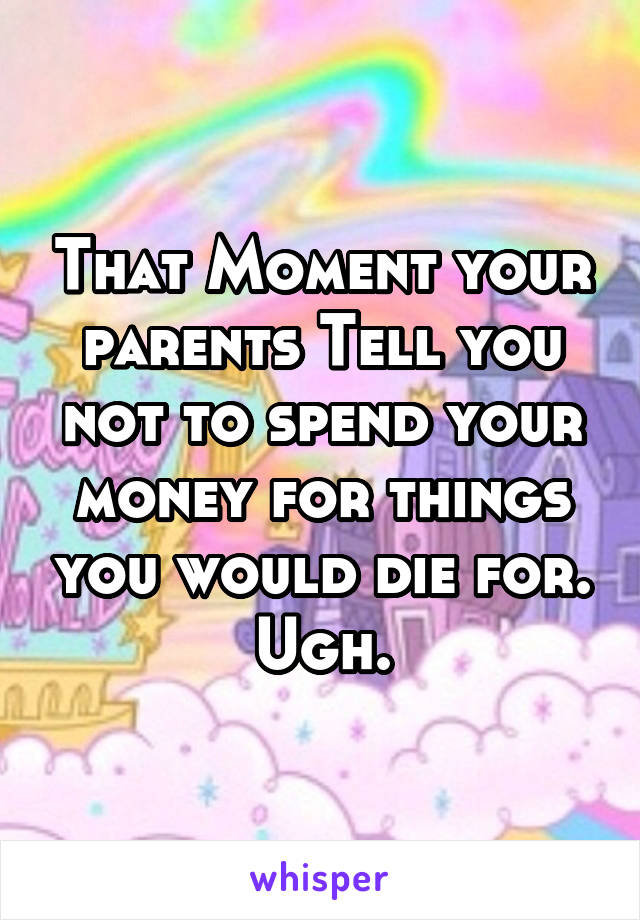 That Moment your parents Tell you not to spend your money for things you would die for. Ugh.