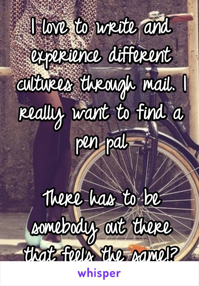 I love to write and experience different cultures through mail. I really want to find a pen pal  There has to be somebody out there that feels the same!?