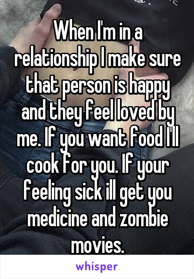 When I'm in a relationship I make sure that person is happy and they feel loved by me. If you want food I'll cook for you. If your feeling sick ill get you medicine and zombie movies.