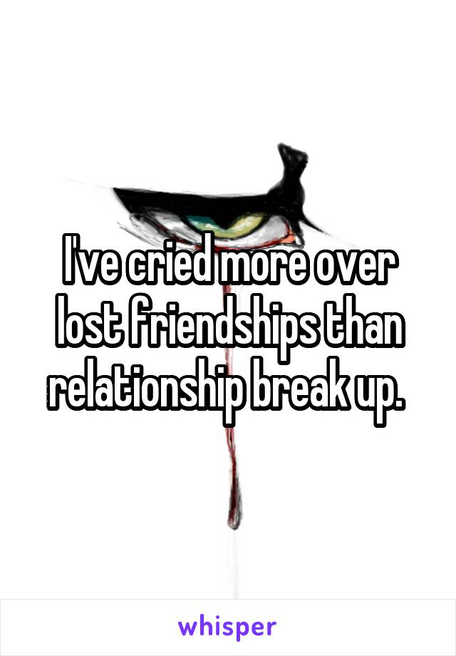 I've cried more over lost friendships than relationship break up.