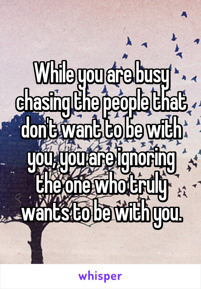 While you are busy chasing the people that don't want to be with you, you are ignoring the one who truly wants to be with you.