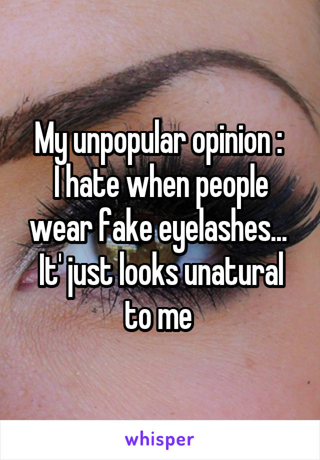 My unpopular opinion :  I hate when people wear fake eyelashes...  It' just looks unatural to me